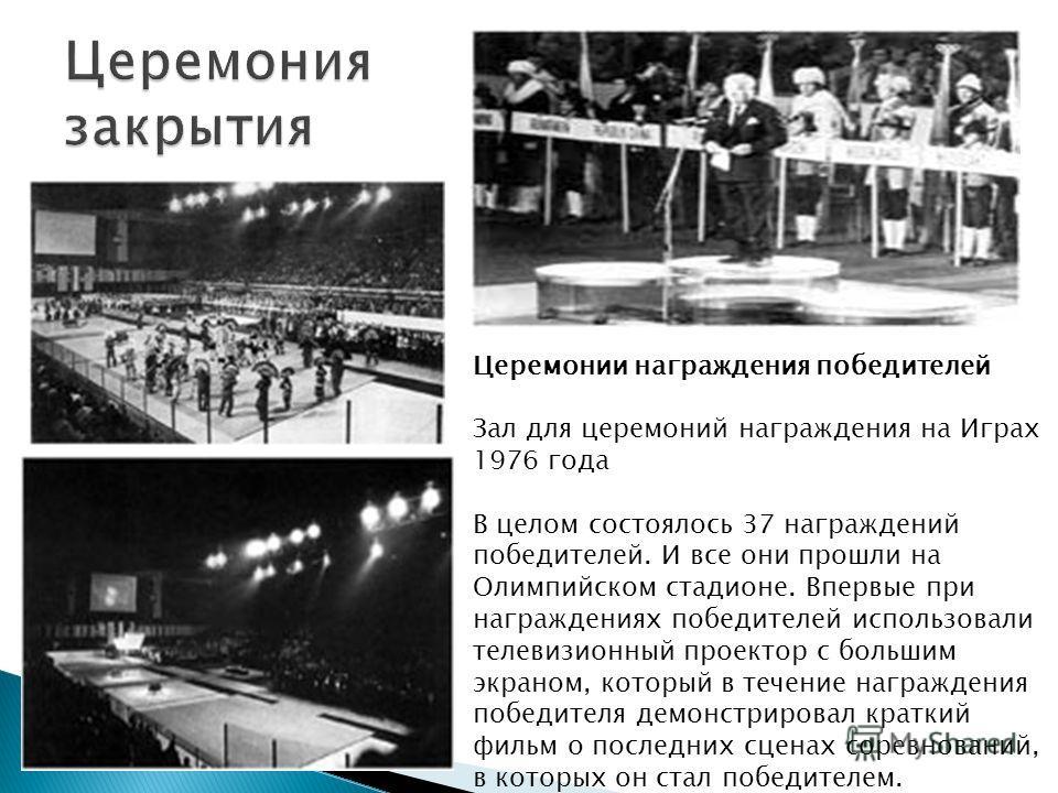 Церемонии награждения победителей Зал для церемоний награждения на Играх 1976 года В целом состоялось 37 награждений победителей. И все они прошли на Олимпийском стадионе. Впервые при награждениях победителей использовали телевизионный проектор с бол