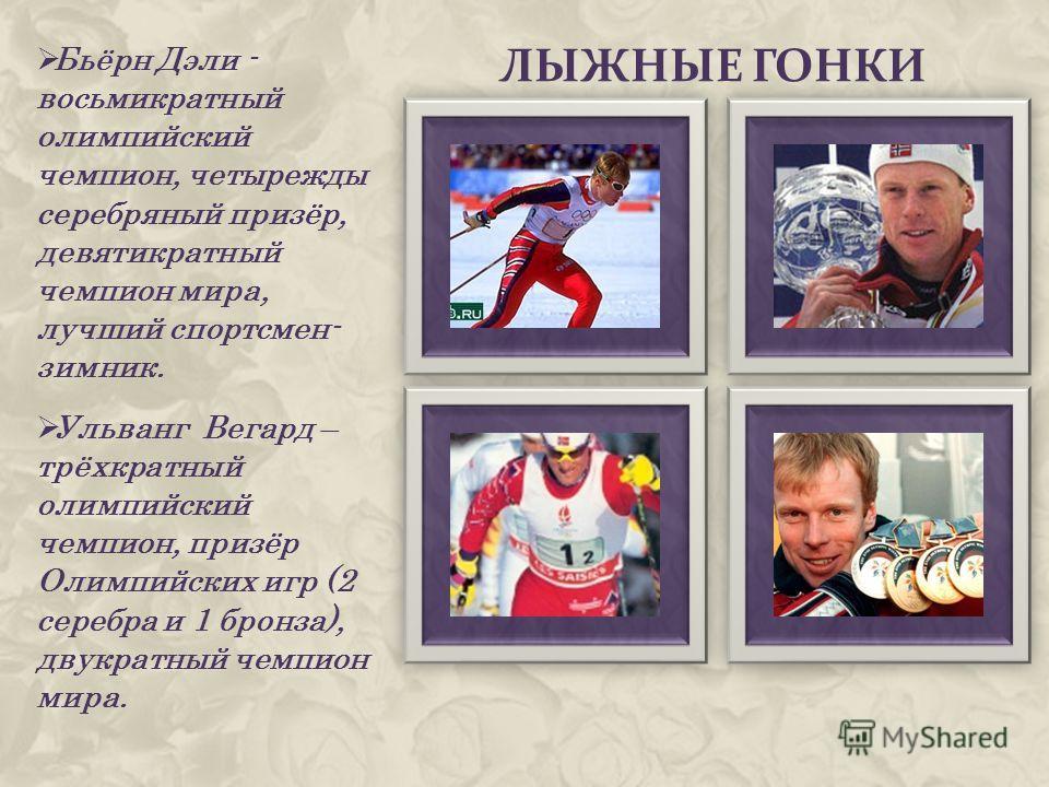 ЛЫЖНЫЕ ГОНКИ Бьёрн Дэли - восьмикратный олимпийский чемпион, четырежды серебряный призёр, девятикратный чемпион мира, лучший спортсмен- зимник. Ульванг Вегард – трёхкратный олимпийский чемпион, призёр Олимпийских игр (2 серебра и 1 бронза), двукратны