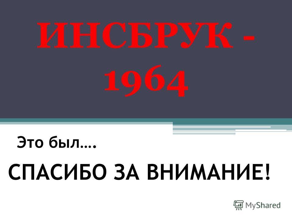 Это был…. ИНСБРУК - 1964 СПАСИБО ЗА ВНИМАНИЕ!