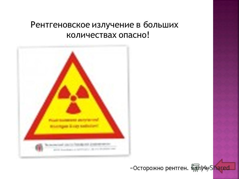 Рентгеновское излучение в больших количествах опасно! «Осторожно рентген. излуч»