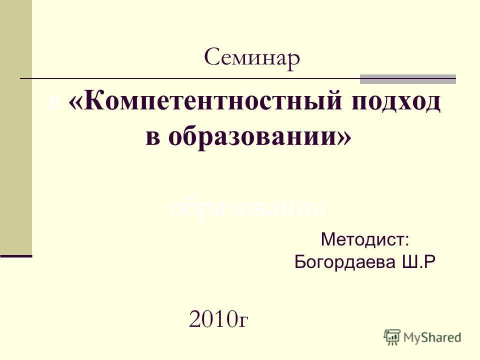 Методист: Богордаева Ш.Р в «Компетентностный подход в образовании» образовании 2010г Семинар