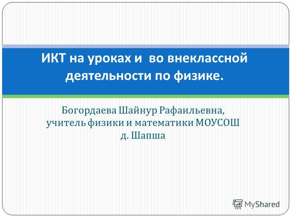 Богордаева Шайнур Рафаильевна, учитель физики и математики МОУСОШ д. Шапша ИКТ на уроках и во внеклассной деятельности по физике.
