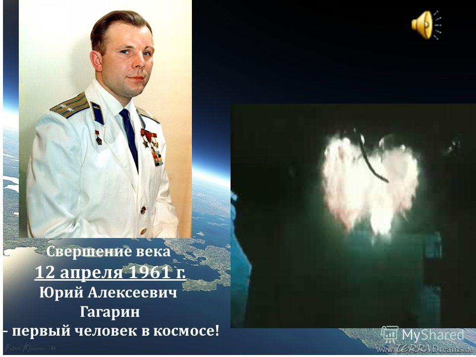Свершение века 12 апреля 1961 г. Юрий Алексеевич Гагарин – первый человек в космосе!