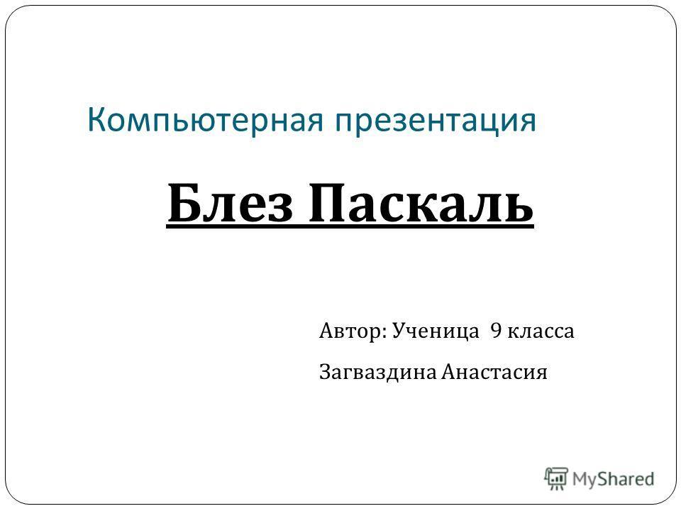 Компьютерная презентация Блез Паскаль Автор: Ученица 9 класса Загваздина Анастасия