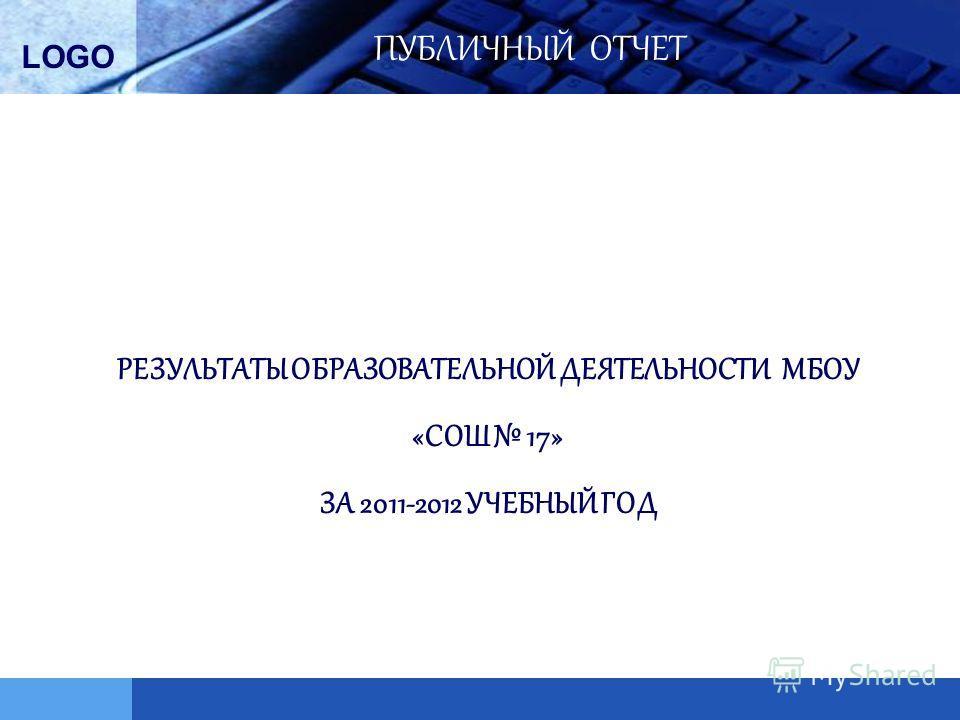 LOGO РЕЗУЛЬТАТЫ ОБРАЗОВАТЕЛЬНОЙ ДЕЯТЕЛЬНОСТИ МБОУ «СОШ 17» ЗА 2011-2012 УЧЕБНЫЙ ГОД ПУБЛИЧНЫЙ ОТЧЕТ