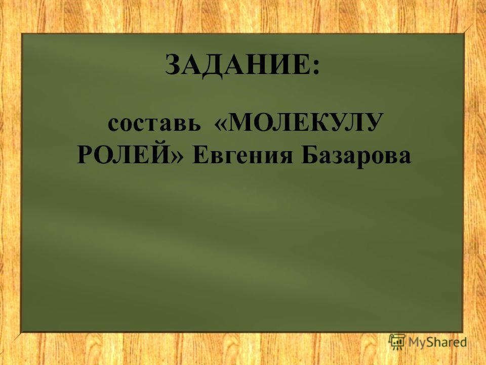 ЗАДАНИЕ: составь «МОЛЕКУЛУ РОЛЕЙ» Евгения Базарова