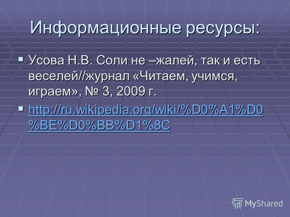 Информационные ресурсы: Усова Н.В. Соли не –жалей, так и есть веселей//журнал «Читаем, учимся, играем», 3, 2009 г. Усова Н.В. Соли не –жалей, так и есть веселей//журнал «Читаем, учимся, играем», 3, 2009 г. http://ru.wikipedia.org/wiki/%D0%A1%D0 %BE%D