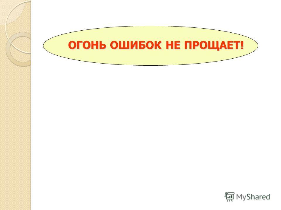 ОГОНЬ ОШИБОК НЕ ПРОЩАЕТ!