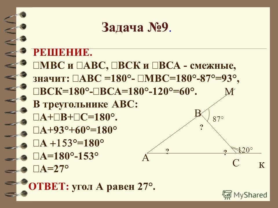 Задача 9. 120° 87° ? ? ? А С В к М РЕШЕНИЕ. МВС и АВС, ВСК и ВСА - смежные, значит: АВС =180°- МВС=180°-87°=93°, ВСК=180°- ВСА=180°-120°=60°. В треугольнике АВС: А+ В+ С=180°. А+93°+60°=180° А °=180° А=180°-153° А=27° ОТВЕТ: угол А равен 27°.