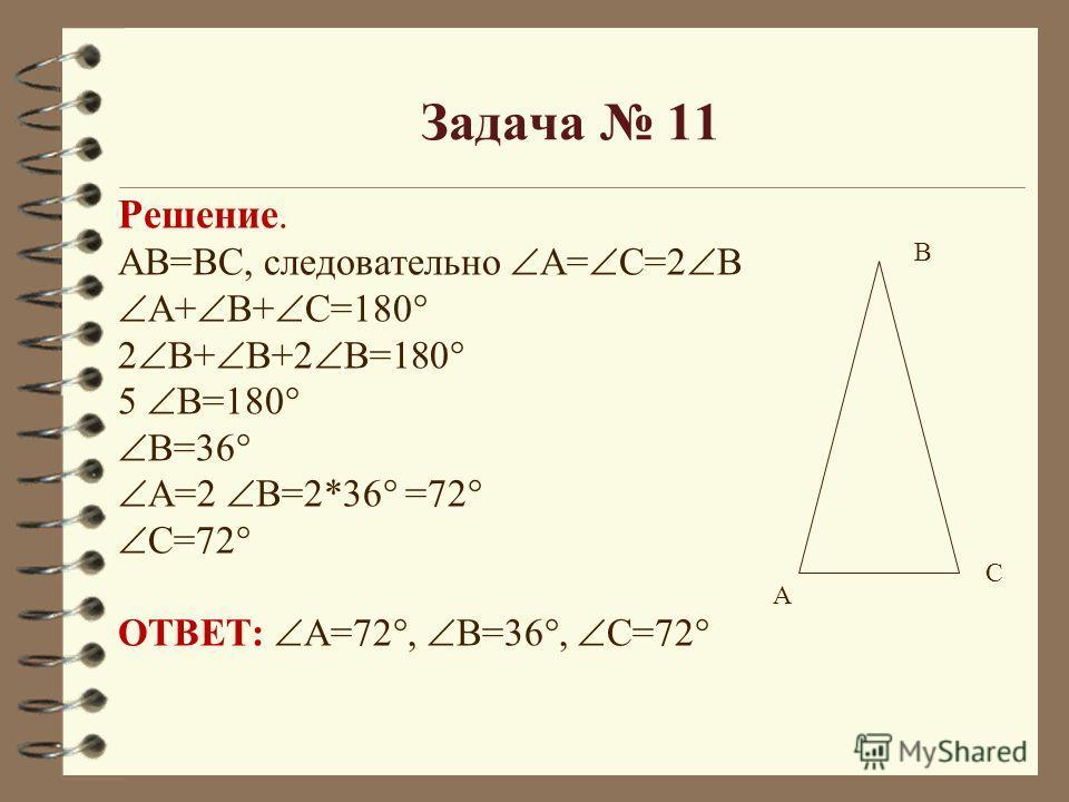 Решение. АВ=ВС, следовательно А= С=2 В А+ В+ С=180° 2 В+ В+2 В=180° 5 В=180° В=36° А=2 В=2*36° =72° С=72° ОТВЕТ: А=72°, В=36°, С=72° А В С Задача 11