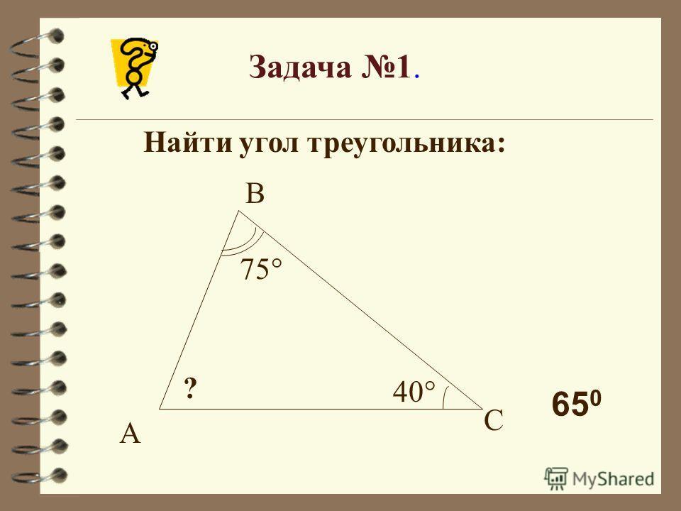 Задача 1. Найти угол треугольника: 75° 40° ? А В С 65 0