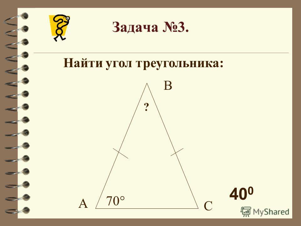 Задача 3. Найти угол треугольника: 70° ? А С В 40 0