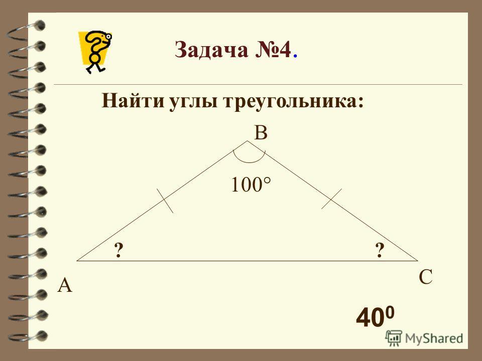 Задача 4. Найти углы треугольника: 100° ?? А В С 40 0