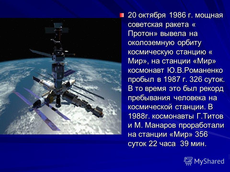 20 октября 1986 г. мощная советская ракета « Протон» вывела на околоземную орбиту космическую станцию « Мир», на станции «Мир» космонавт Ю.В.Романенко пробыл в 1987 г. 326 суток. В то время это был рекорд пребывания человека на космической станции. В