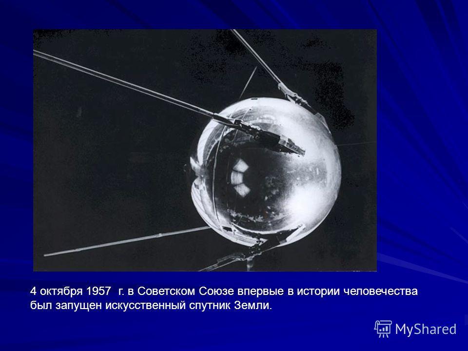 4 октября 1957 г. в Советском Союзе впервые в истории человечества был запущен искусственный спутник Земли.