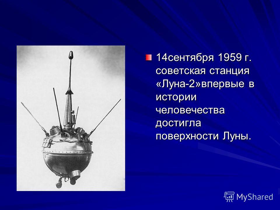 14сентября 1959 г. советская станция «Луна-2»впервые в истории человечества достигла поверхности Луны.