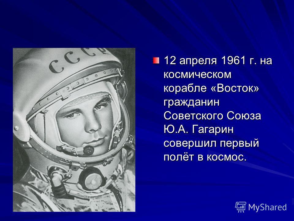 12 апреля 1961 г. на космическом корабле «Восток» гражданин Советского Союза Ю.А. Гагарин совершил первый полёт в космос.