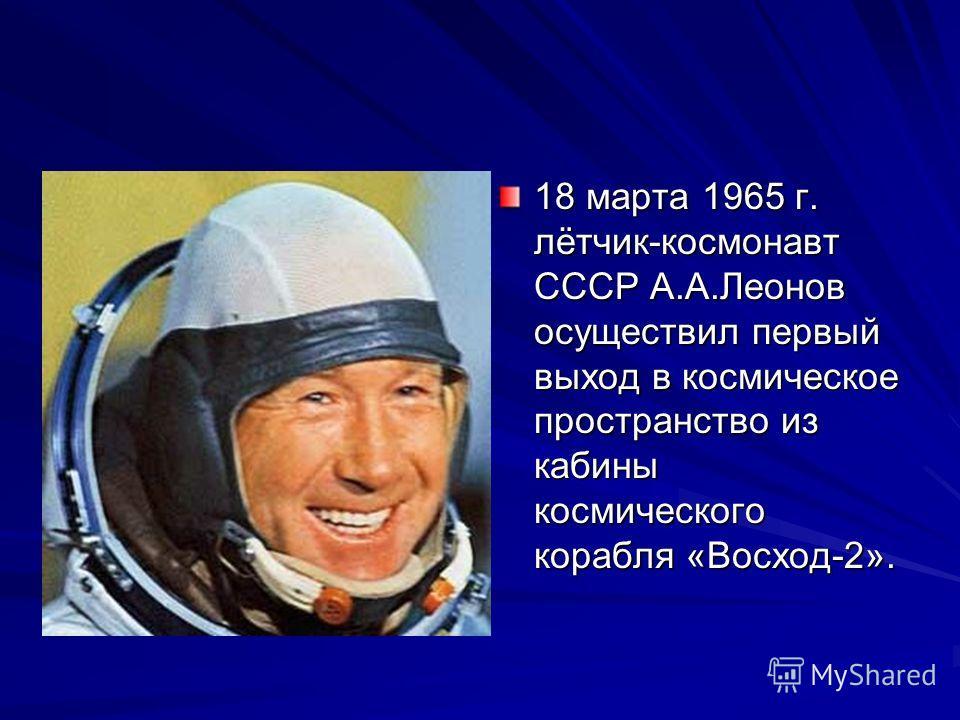 18 марта 1965 г. лётчик-космонавт СССР А.А.Леонов осуществил первый выход в космическое пространство из кабины космического корабля «Восход-2».