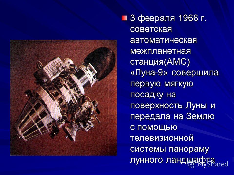 3 февраля 1966 г. советская автоматическая межпланетная станция(АМС) «Луна-9» совершила первую мягкую посадку на поверхность Луны и передала на Землю с помощью телевизионной системы панораму лунного ландшафта
