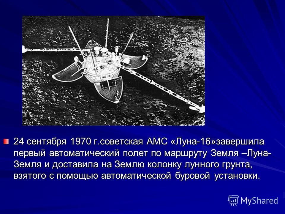 Ппвп 24 сентября 1970 г.советская АМС «Луна-16»завершила первый автоматический полет по маршруту Земля –Луна- Земля и доставила на Землю колонку лунного грунта, взятого с помощью автоматической буровой установки.