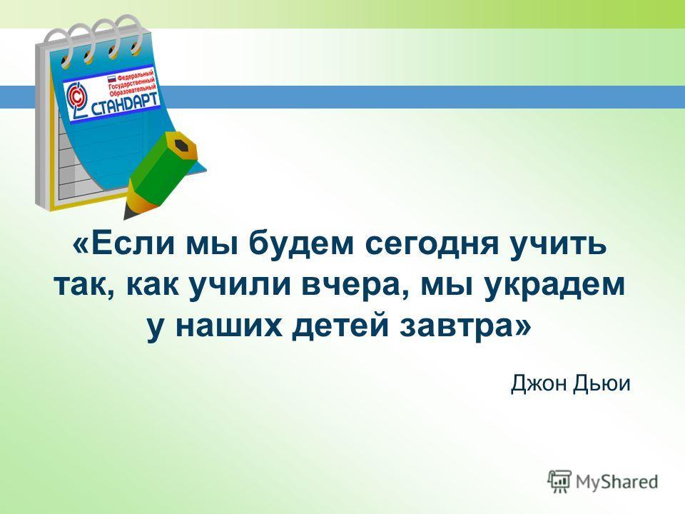 «Если мы будем сегодня учить так, как учили вчера, мы украдем у наших детей завтра» Джон Дьюи