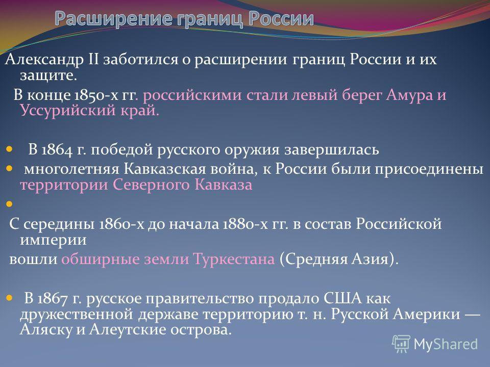 Александр II заботился о расширении границ России и их защите. В конце 1850-х гг. российскими стали левый берег Амура и Уссурийский край. В 1864 г. победой русского оружия завершилась многолетняя Кавказская война, к России были присоединены территори