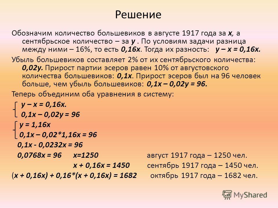 Решение Обозначим количество большевиков в августе 1917 года за x, а сентябрьское количество – за y. По условиям задачи разница между ними – 16%, то есть 0,16x. Тогда их разность: y – x = 0,16x. Убыль большевиков составляет 2% от их сентябрьского кол