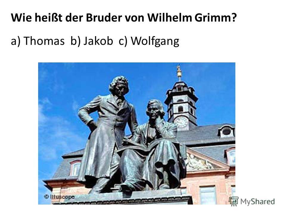 Wie heißt der Bruder von Wilhelm Grimm? a) Thomas b) Jakob c) Wolfgang