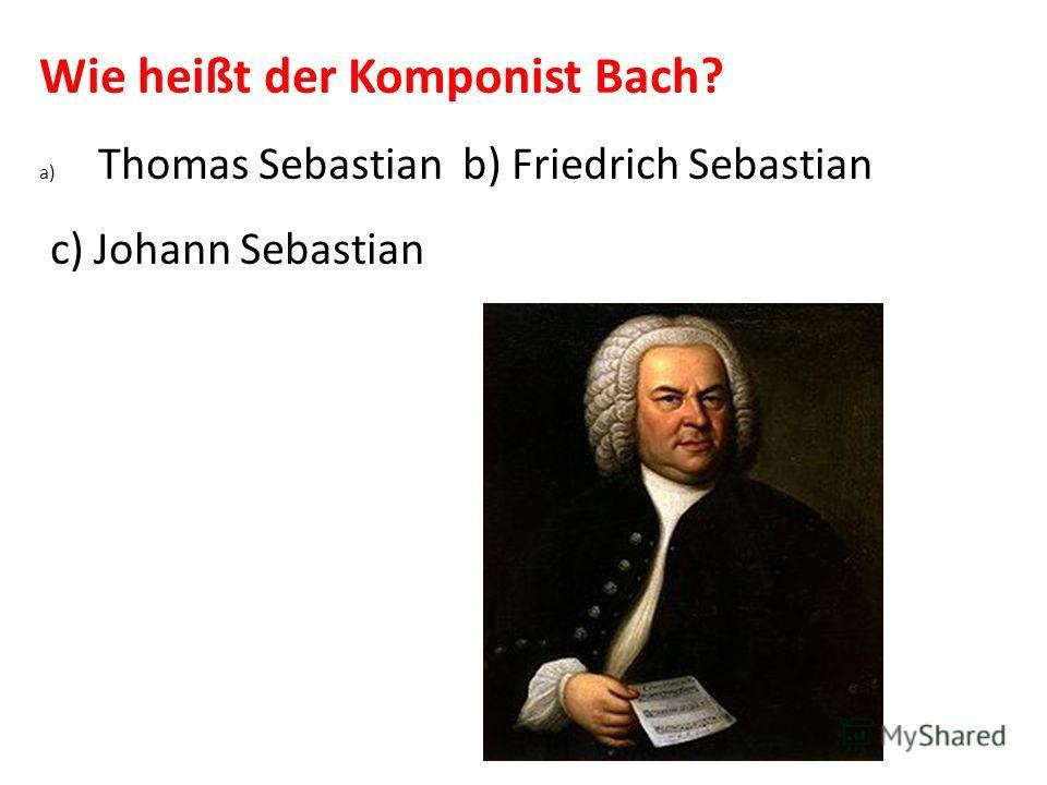 Wie heißt der Komponist Bach? a) Thomas Sebastian b) Friedrich Sebastian c) Johann Sebastian