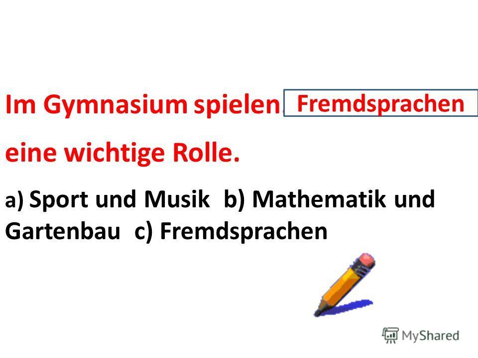 Im Gymnasium spielen……. eine wichtige Rolle. a) Sport und Musik b) Mathematik und Gartenbau c) Fremdsprachen Fremdsprachen