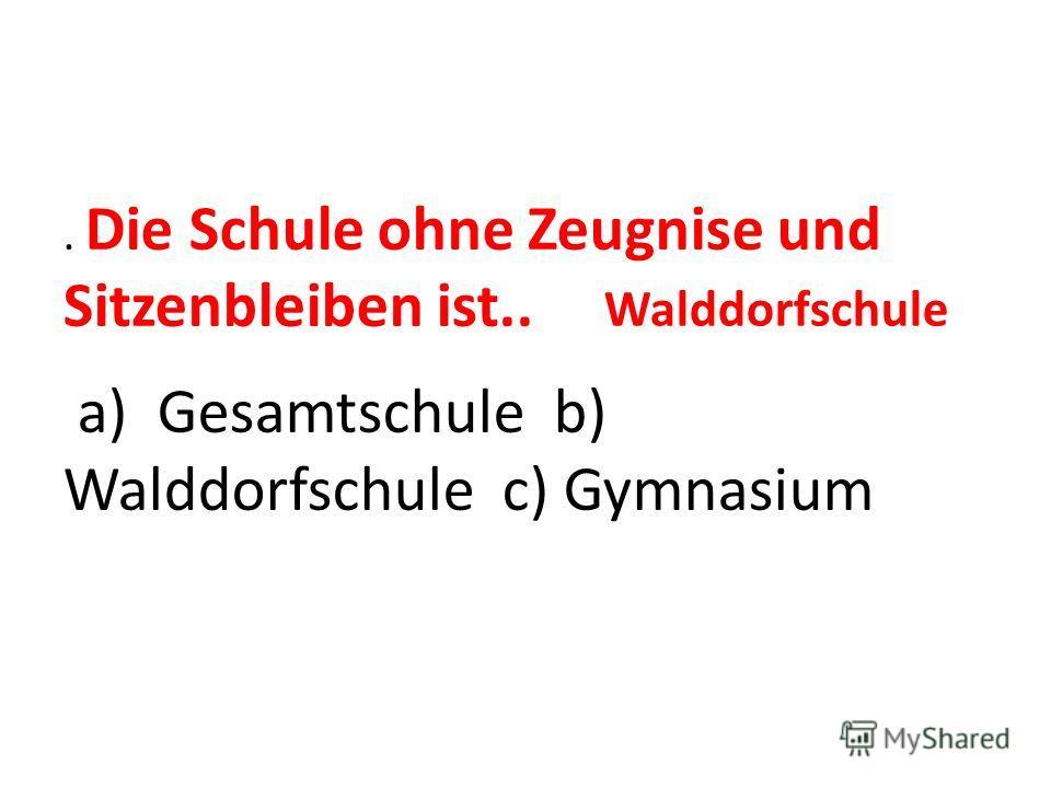 . Die Schule ohne Zeugnise und Sitzenbleiben ist.. a) Gesamtschule b) Walddorfschule c) Gymnasium Walddorfschule