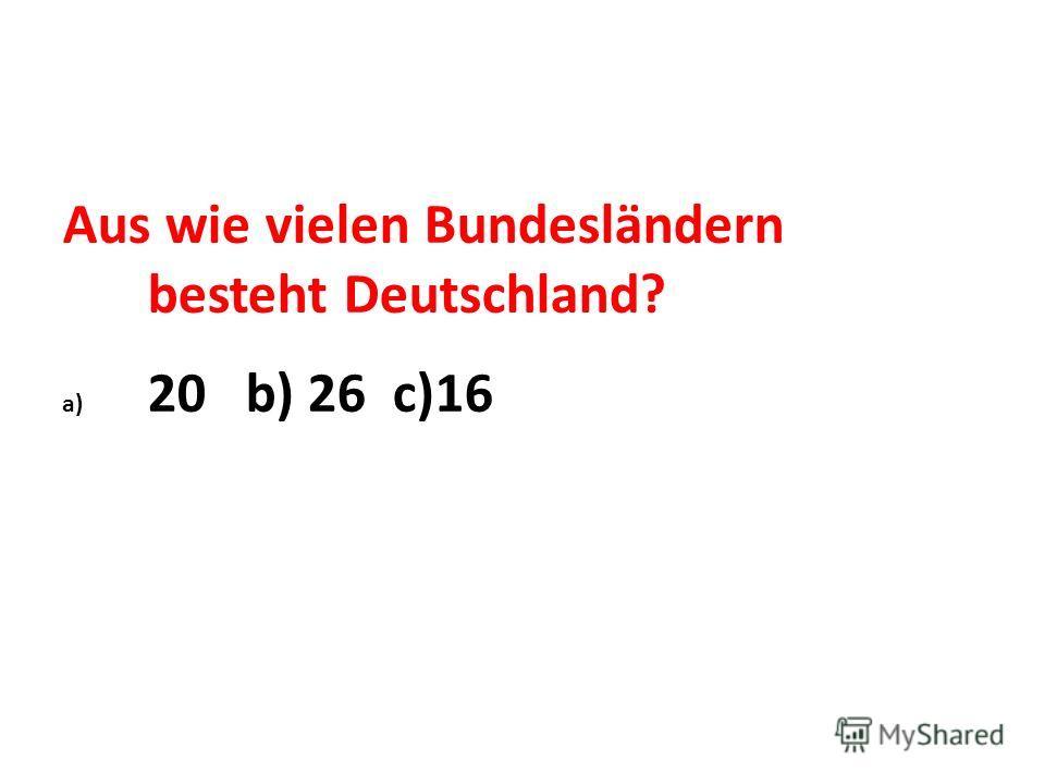 Aus wie vielen Bundesländern besteht Deutschland? a) 20 b) 26 c)16