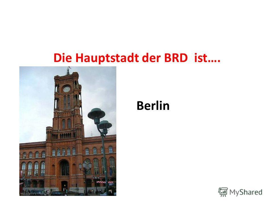 Die Hauptstadt der BRD ist…. Berlin