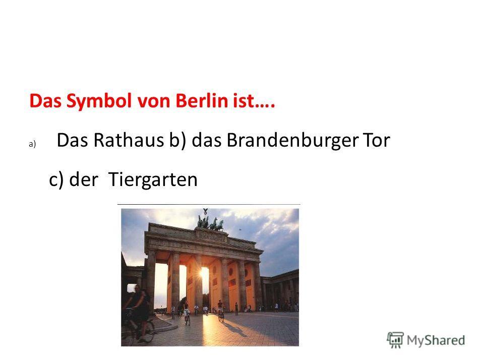 Das Symbol von Berlin ist…. a) Das Rathaus b) das Brandenburger Tor c) der Tiergarten