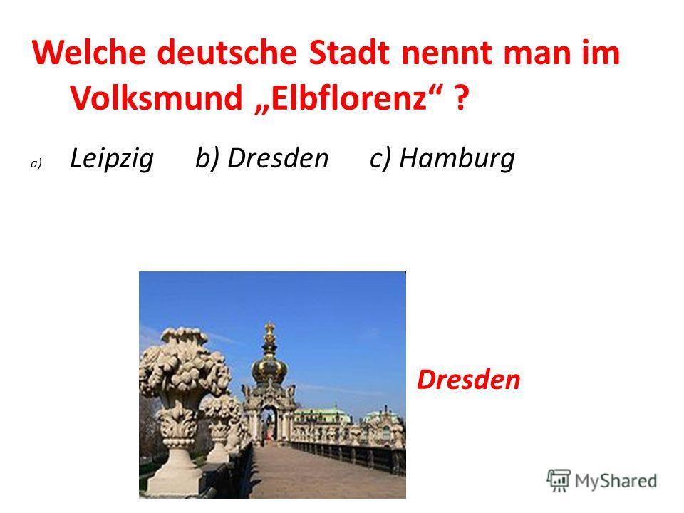 Welche deutsche Stadt nennt man im Volksmund Elbflorenz ? a) Leipzig b) Dresden c) Hamburg Dresden
