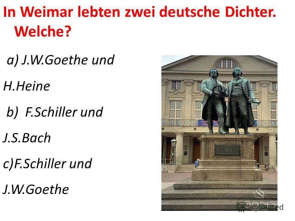 In Weimar lebten zwei deutsche Dichter. Welche? a) J.W.Goethe und H.Heine b) F.Schiller und J.S.Bach c)F.Schiller und J.W.Goethe