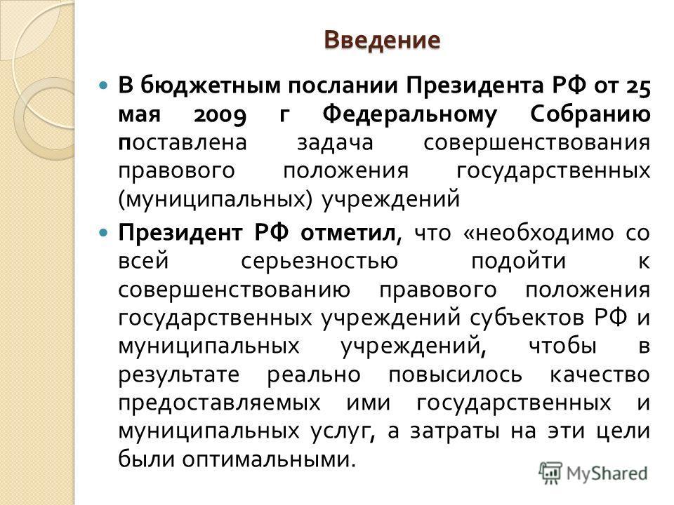 Введение В бюджетным послании Президента РФ от 25 мая 2009 г Федеральному Собранию поставлена задача совершенствования правового положения государственных ( муниципальных ) учреждений Президент РФ отметил, что « необходимо со всей серьезностью подойт