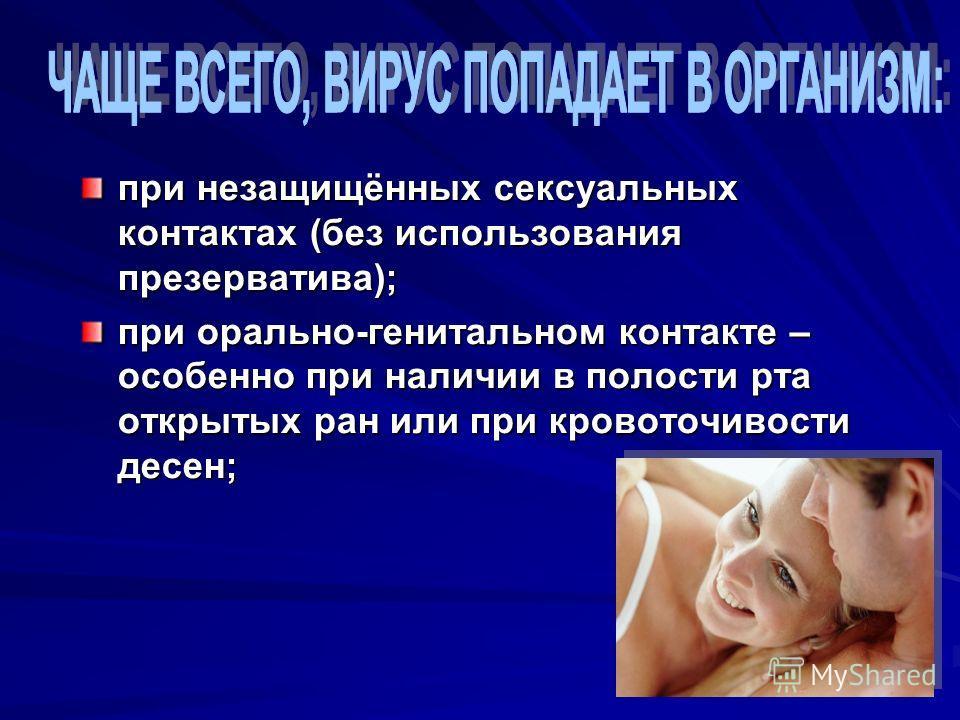 при незащищённых сексуальных контактах (без использования презерватива); при орально-генитальном контакте – особенно при наличии в полости рта открытых ран или при кровоточивости десен;