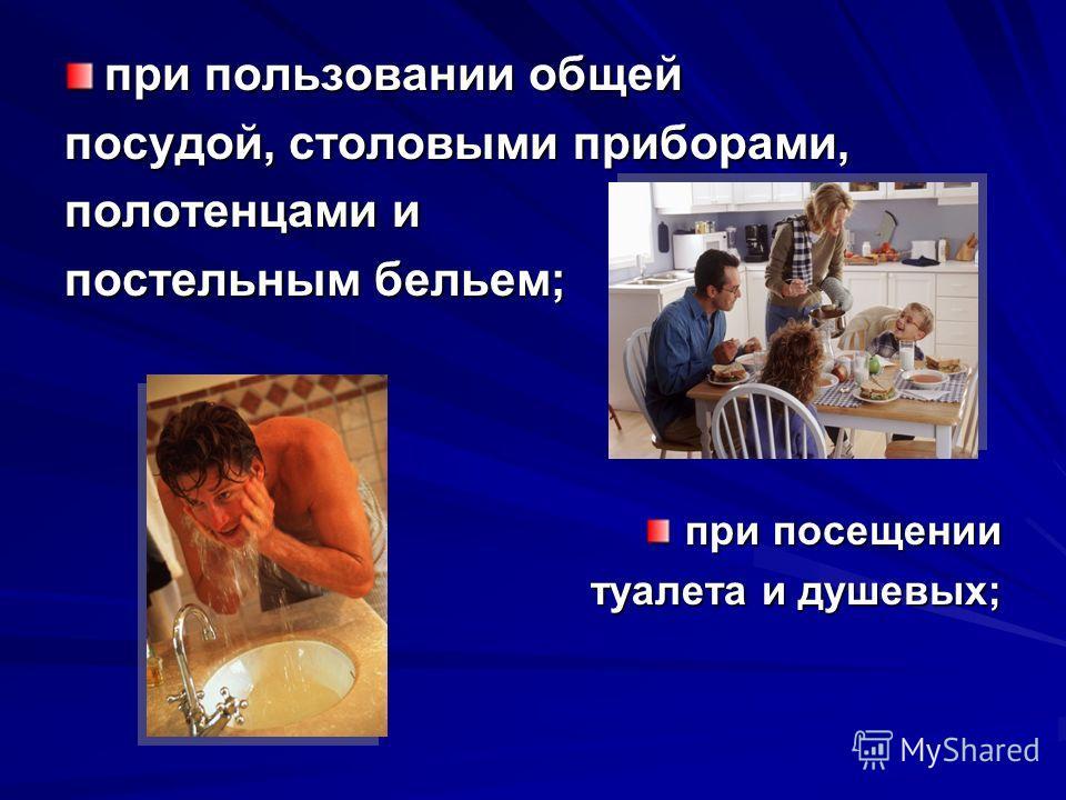 при пользовании общей посудой, столовыми приборами, полотенцами и постельным бельем; при посещении туалета и душевых; туалета и душевых;