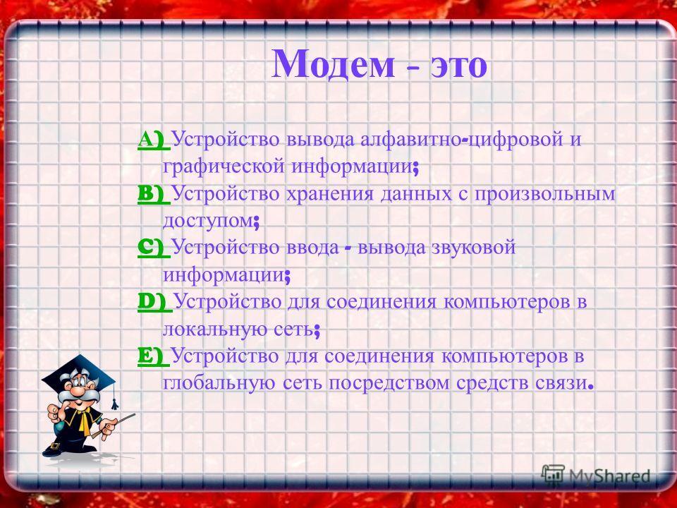 Модем – это А ) А ) Устройство вывода алфавитно - цифровой и графической информации ; B) B) Устройство хранения данных с произвольным доступом ; C) C) Устройство ввода - вывода звуковой информации ; D) D) Устройство для соединения компьютеров в локал