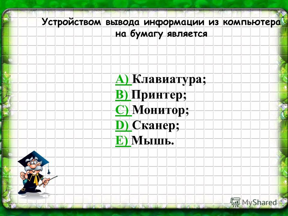 Устройством вывода информации из компьютера на бумагу является А) А) Клавиатура; В) В) Принтер; С) С) Монитор; D) D) Сканер; Е) Е) Мышь.