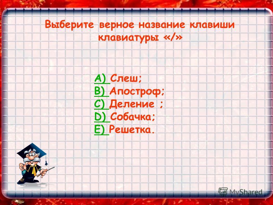Выберите верное название клавиши клавиатуры «/» А) А) Слеш; B) B) Апостроф; C) C) Деление ; D) D) Собачка; E) E) Решетка.