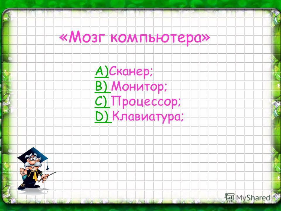 «Мозг компьютера» А)А)Сканер; B) B) Монитор; C) C) Процессор; D) D) Клавиатура;