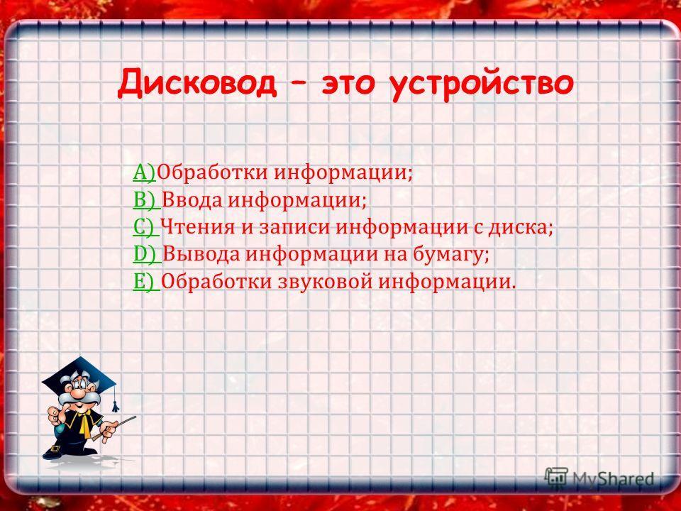 Дисковод – это устройство А)А)Обработки информации; B) B) Ввода информации; C) C) Чтения и записи информации с диска; D) D) Вывода информации на бумагу; E) E) Обработки звуковой информации.
