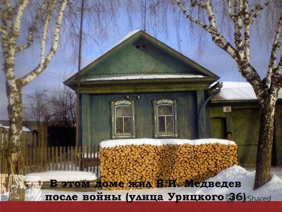 В этом доме жил В.И. Медведев после войны (улица Урицкого 36)