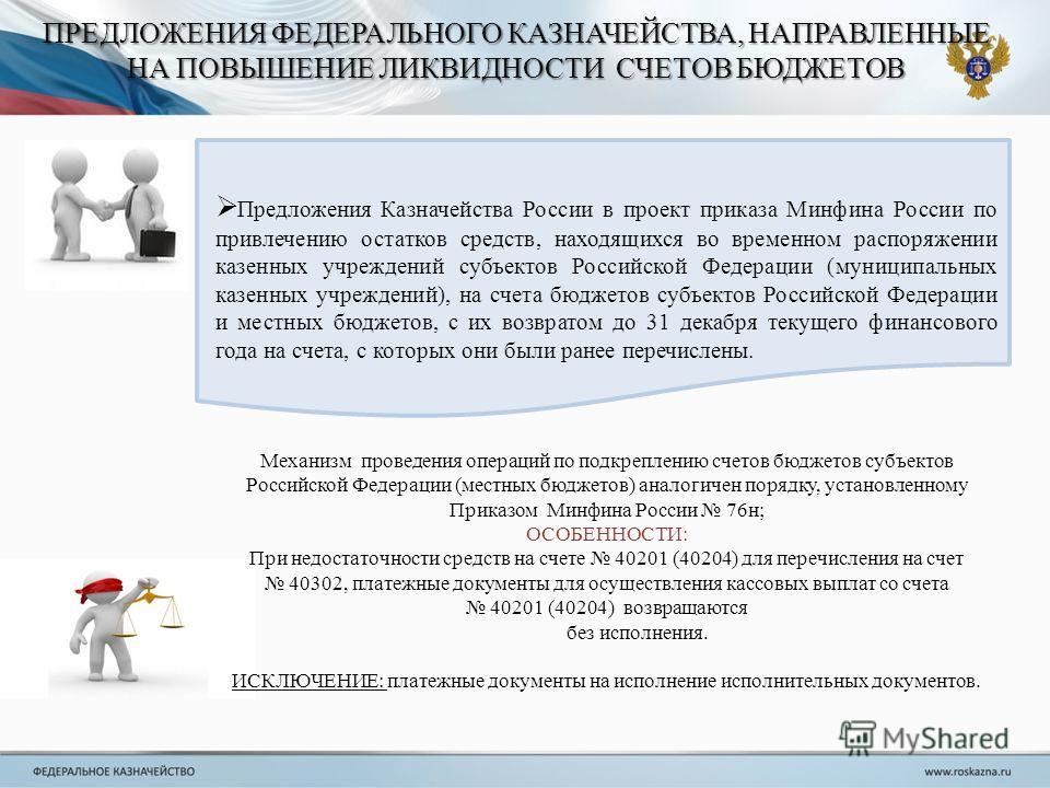 ПРЕДЛОЖЕНИЯ ФЕДЕРАЛЬНОГО КАЗНАЧЕЙСТВА, НАПРАВЛЕННЫЕ НА ПОВЫШЕНИЕ ЛИКВИДНОСТИ СЧЕТОВ БЮДЖЕТОВ Предложения Казначейства России в проект приказа Минфина России по привлечению остатков средств, находящихся во временном распоряжении казенных учреждений су