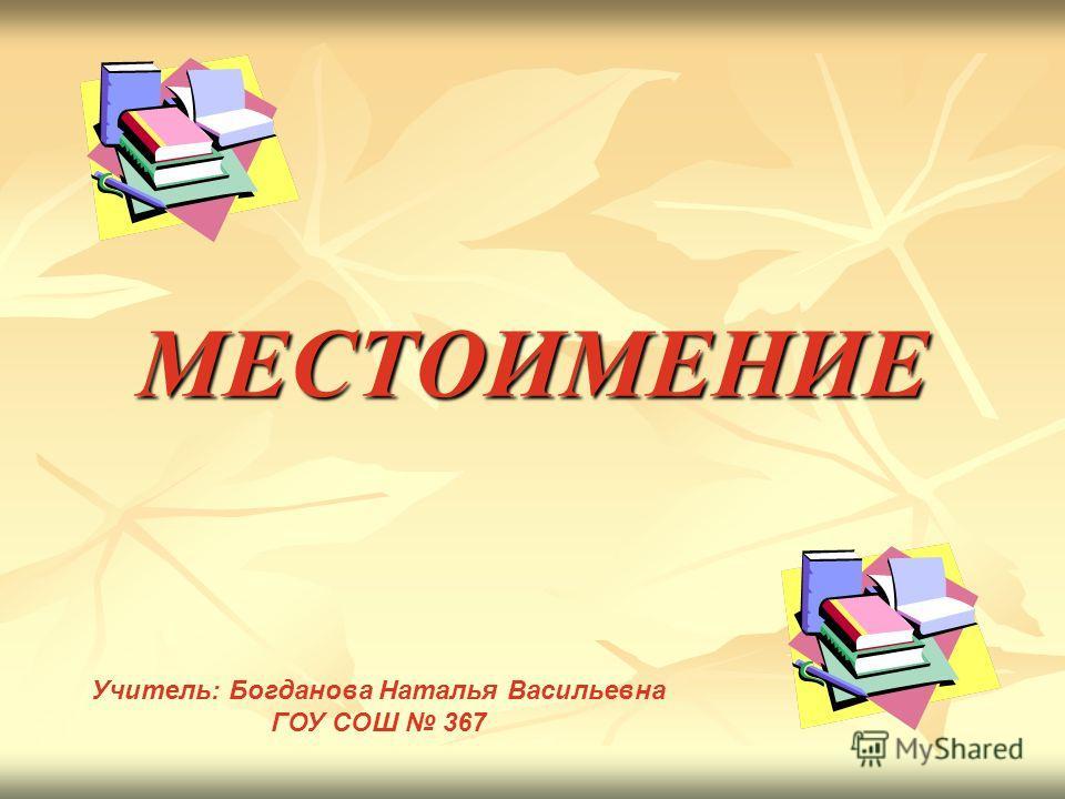 МЕСТОИМЕНИЕ Учитель: Богданова Наталья Васильевна ГОУ СОШ 367