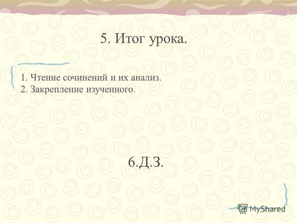 1. Чтение сочинений и их анализ. 2. Закрепление изученного. 6.Д.З. 5. Итог урока.