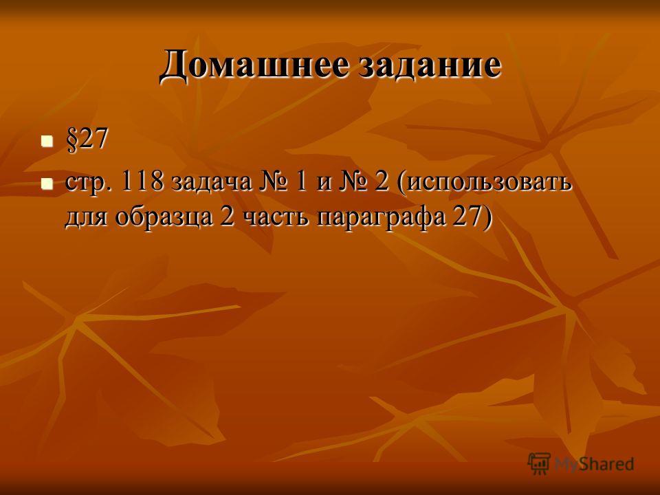 Домашнее задание §27 §27 стр. 118 задача 1 и 2 (использовать для образца 2 часть параграфа 27) стр. 118 задача 1 и 2 (использовать для образца 2 часть параграфа 27)