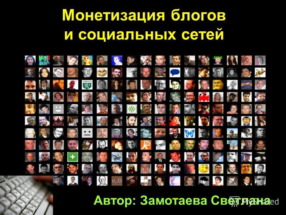 Автор: Замотаева Светлана Монетизация блогов и социальных сетей